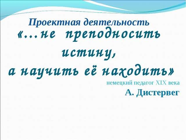 Проектная деятельность «…не преподносить истину, а научить её находить» немец...