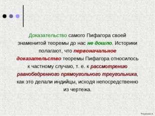 Доказательство самого Пифагора своей знаменитой теоремы до нас не дошло. Исто
