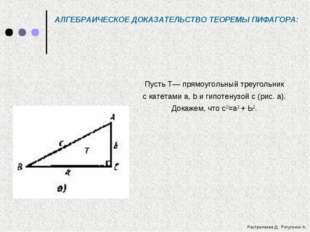 АЛГЕБРАИЧЕСКОЕ ДОКАЗАТЕЛЬСТВО ТЕОРЕМЫ ПИФАГОРА: Пусть Т— прямоугольный треуго