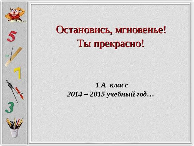 Остановись, мгновенье! Ты прекрасно! 1 А класс 2014 – 2015 учебный год…