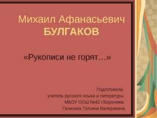 Михаил Афанасьевич БУЛГАКОВ «Рукописи не горят…» Подготовила: учитель русског