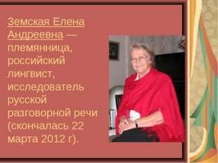 Земская Елена Андреевна— племянница, российский лингвист, исследователь русс