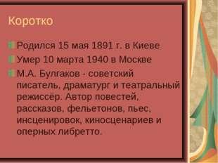 Коротко Родился 15 мая 1891 г. в Киеве Умер 10 марта 1940 в Москве М.А. Булга