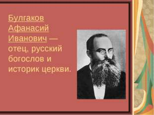 Булгаков Афанасий Иванович— отец, русский богослов и историк церкви.