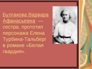 Булгакова Варвара Афанасьевна — сестра, прототип персонажа Елена Турбина-Тал