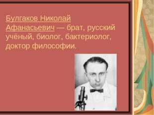 Булгаков Николай Афанасьевич— брат, русский учёный, биолог, бактериолог, док