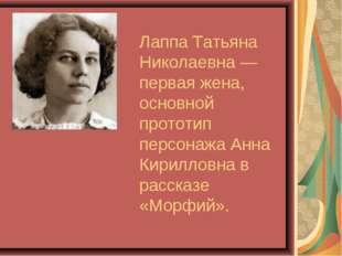 Лаппа Татьяна Николаевна— первая жена, основной прототип персонажа Анна Кири