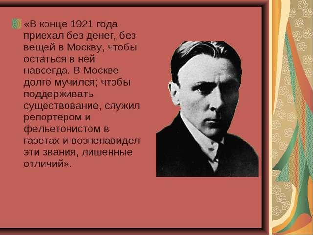 «В конце 1921 года приехал без денег, без вещей в Москву, чтобы остаться в не...