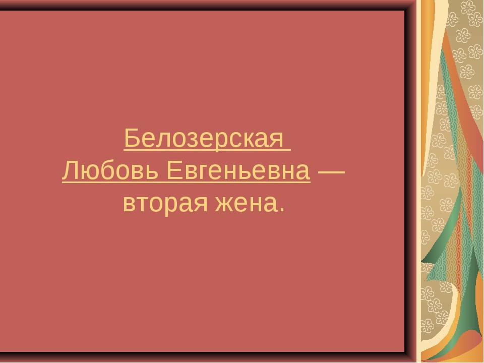 Белозерская Любовь Евгеньевна— вторая жена.