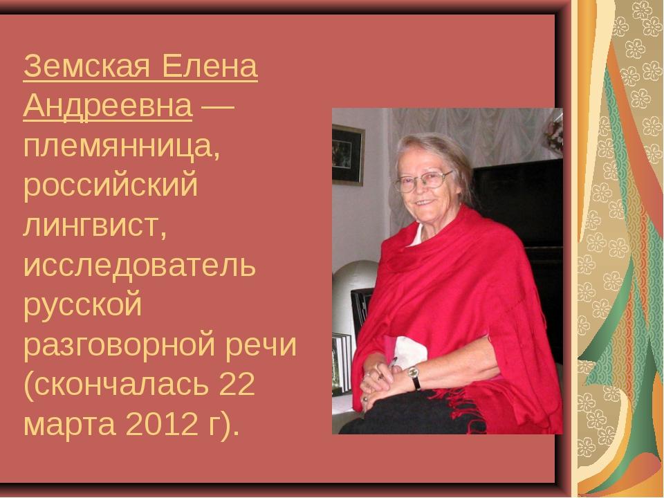 Земская Елена Андреевна— племянница, российский лингвист, исследователь русс...