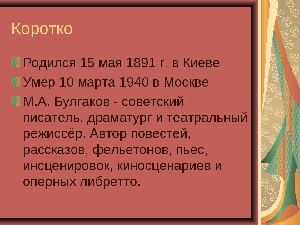 Коротко Родился 15 мая 1891 г. в Киеве Умер 10 марта 1940 в Москве М.А. Булга...