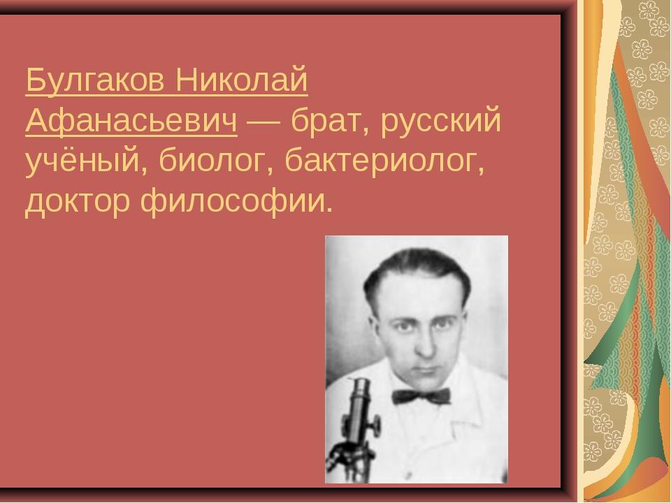 Булгаков Николай Афанасьевич— брат, русский учёный, биолог, бактериолог, док...