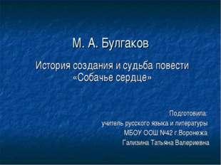 М. А. Булгаков История создания и судьба повести «Собачье сердце» Подготовила