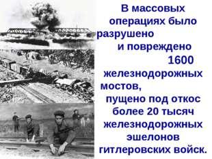 В массовых операциях было разрушено и повреждено 1600 железнодорожных мостов,