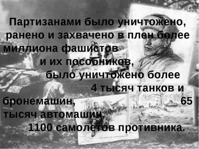Партизанами было уничтожено, ранено и захвачено в плен более миллиона фашисто...
