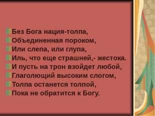 Без Бога нация-толпа, Объединенная пороком, Или слепа, или глупа, Иль, что ещ