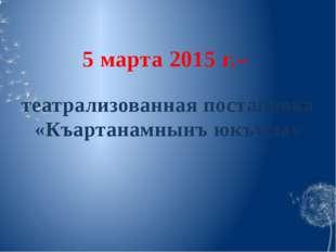 5 марта 2015 г.– театрализованная постановка «Къартанамнынъ юкъусы»