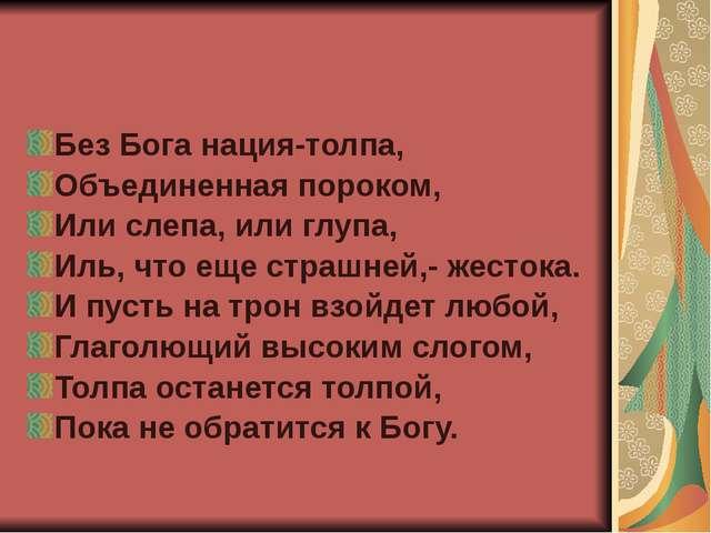 Без Бога нация-толпа, Объединенная пороком, Или слепа, или глупа, Иль, что ещ...