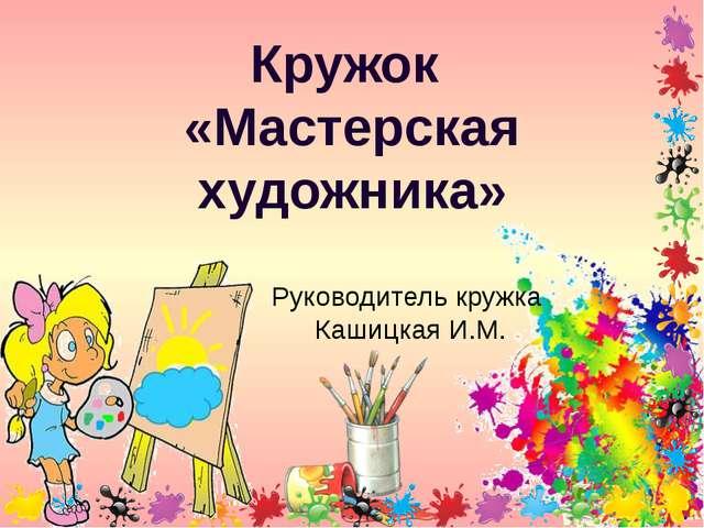 Кружок «Мастерская художника» Руководитель кружка Кашицкая И.М.