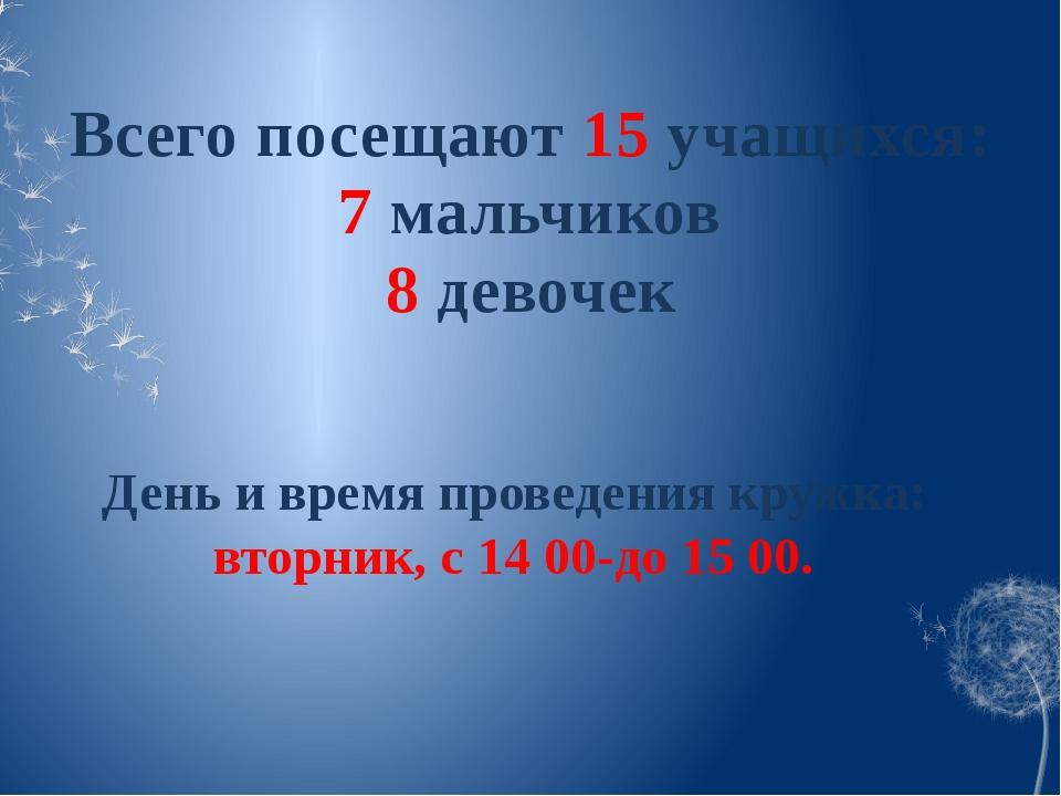 Всего посещают 15 учащихся: 7 мальчиков 8 девочек День и время проведения кру...