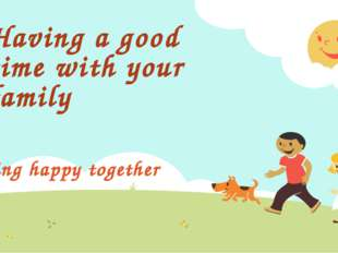 Having a good time with your family Being happy together