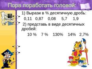 1) Вырази в % десятичную дробь: 0,11 0,87 0,08 5,7 1,9 2) представь в виде де