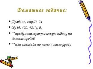 Домашнее задание: Правило, стр.73-74 №419, 420, 421(а, б) **придумать практич
