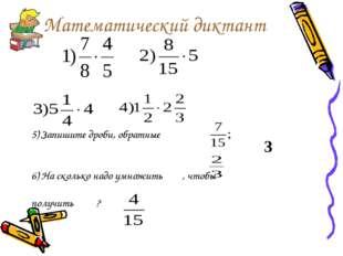 Математический диктант 5) Запишите дроби, обратные 6) На сколько надо умножит