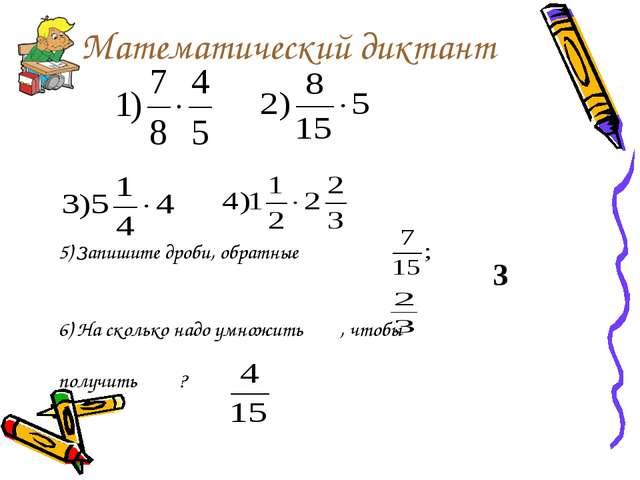 Математический диктант 5) Запишите дроби, обратные 6) На сколько надо умножит...