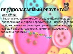 ПРЕДПОЛАГАЕМЫЙ РЕЗУЛЬТАТ: Для детей: - Творческие, коммуникабельные, трудолю
