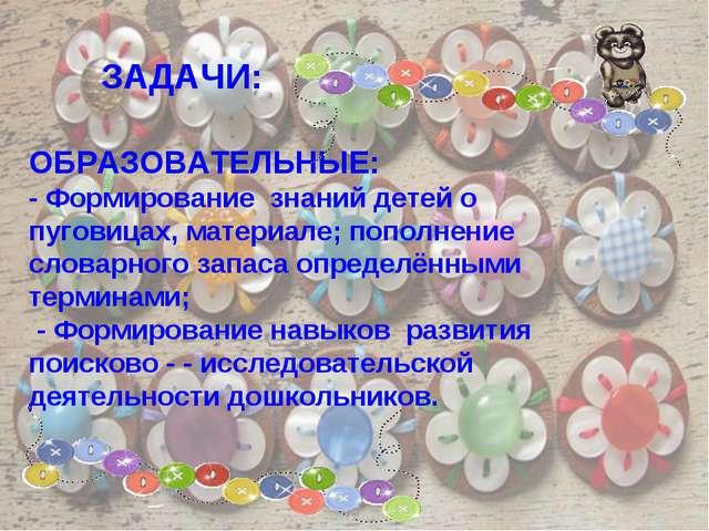 ОБРАЗОВАТЕЛЬНЫЕ: - Формирование знаний детей о пуговицах, материале; пополнен...
