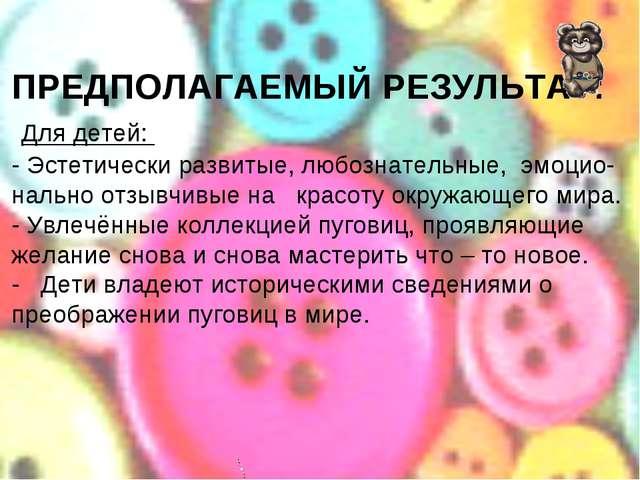 ПРЕДПОЛАГАЕМЫЙ РЕЗУЛЬТАТ: Для детей: - Эстетически развитые, любознательные,...