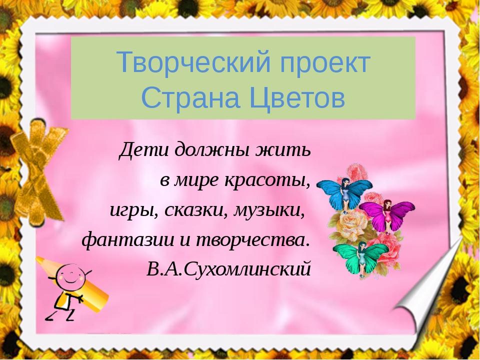 Творческий проект Страна Цветов Дети должны жить в мире красоты, игры, сказки...