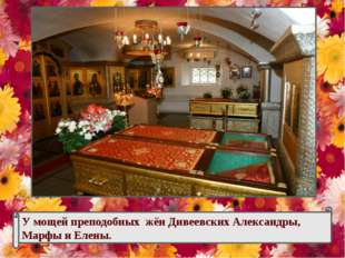 У мощей преподобных жён Дивеевских Александры, Марфы и Елены.