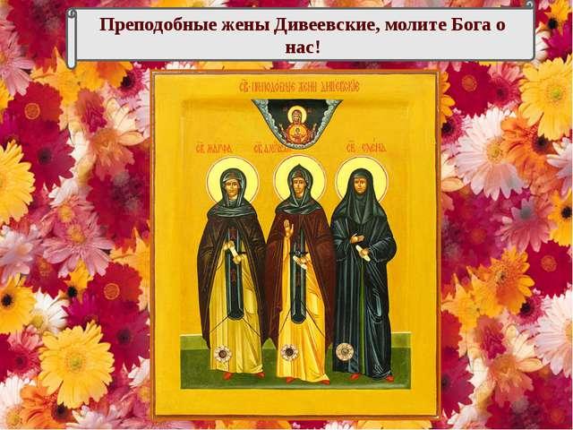 Преподобные жены Дивеевские, молите Бога о нас!