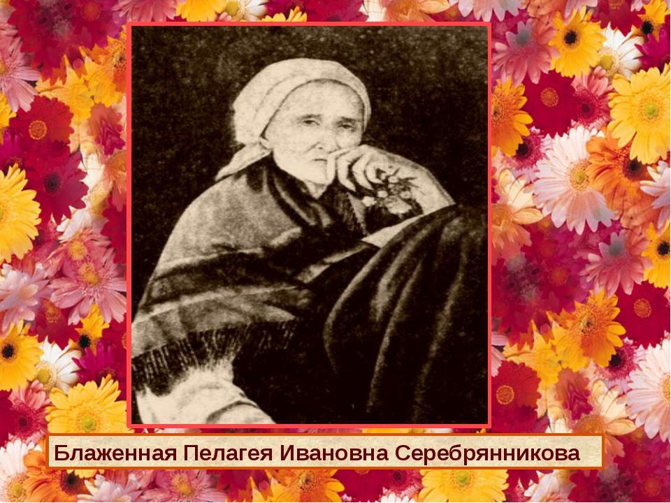 Блаженная Пелагея Ивановна Серебрянникова