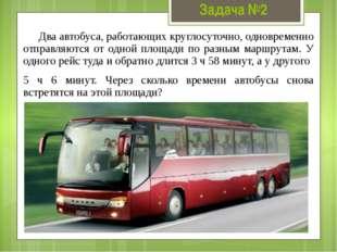 Задача №2 Два автобуса, работающих круглосуточно, одновременно отправляются о