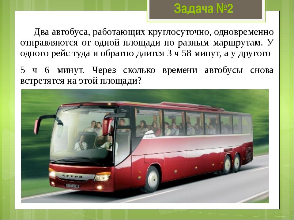 Задача №2 Два автобуса, работающих круглосуточно, одновременно отправляются о...