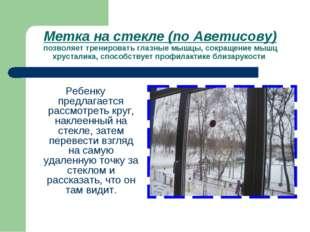 Метка на стекле (по Аветисову) позволяет тренировать глазные мышцы, сокращени