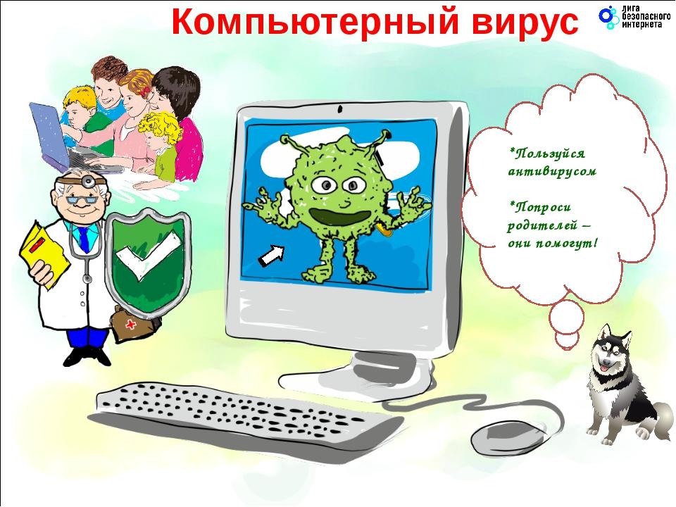 Компьютерный вирус *Пользуйся антивирусом *Попроси родителей – они помогут!