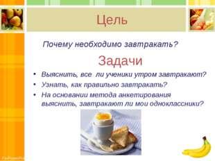 Цель Почему необходимо завтракать? Задачи Выяснить, все ли ученики утром зав