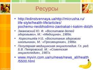 Ресурсы http://edinstvennaya.uahttp://micrusha.ru/life-style/health-life/arti