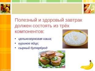 Полезный и здоровый завтрак должен состоять из трёх компонентов: цельнозернов