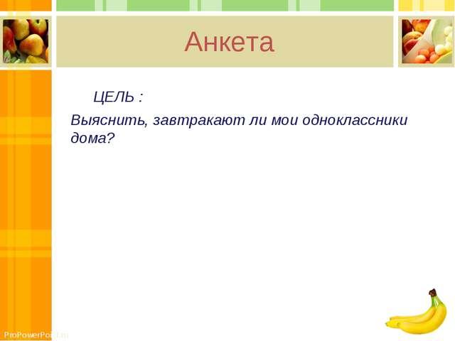 Анкета ЦЕЛЬ : Выяснить, завтракают ли мои одноклассники дома? ProPowerPoint.ru