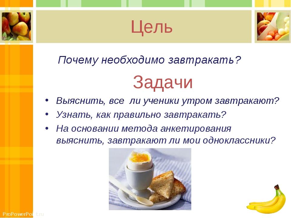 Цель Почему необходимо завтракать? Задачи Выяснить, все ли ученики утром зав...
