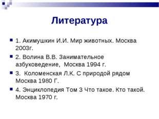Литература 1. Акимушкин И.И. Мир животных. Москва 2003г. 2. Волина В.В. Заним