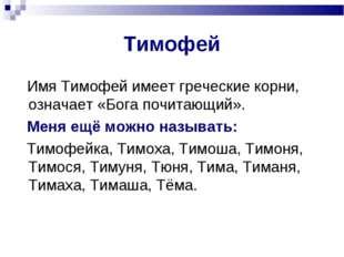 Тимофей Имя Тимофей имеет греческие корни, означает «Бога почитающий». Меня е