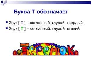 Буква Т обозначает Звук [ Т ] – согласный, глухой, твердый Звук [ Т`] – согла