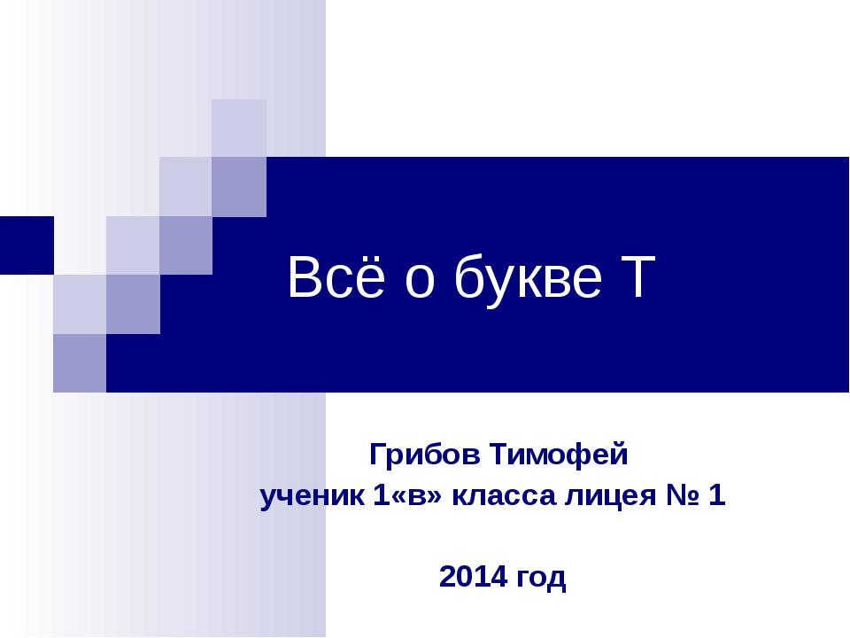 Всё о букве Т Грибов Тимофей ученик 1«в» класса лицея № 1 2014 год