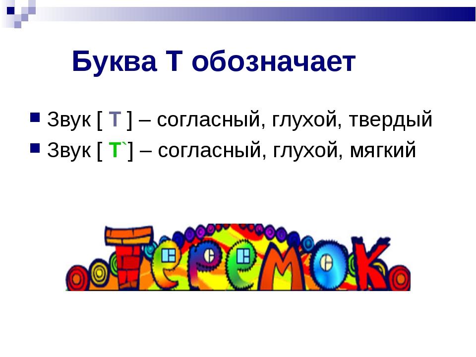 Буква Т обозначает Звук [ Т ] – согласный, глухой, твердый Звук [ Т`] – согла...